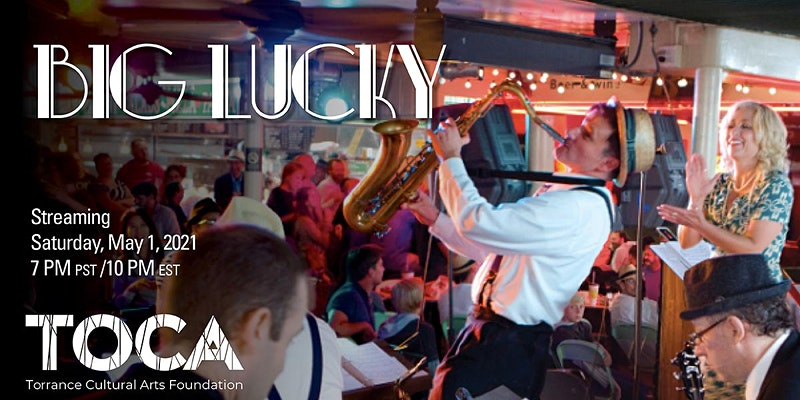 Big Lucky Streaming Saturday, May 1st, 2021, 7PM PST / 10PM EST Torrance Cultural Arts Foundation (TOCA)